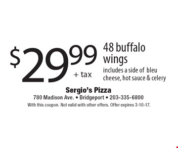 $29.99 + tax - 48 buffalo wings includes a side of bleu cheese, hot sauce & celery. With this coupon. Not valid with other offers. Offer expires 3-10-17.