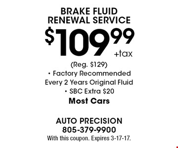 $109.99 +tax Brake Fluid Renewal Service (Reg. $129)- Factory Recommended Every 2 Years Original Fluid- SBC Extra $20Most Cars. With this coupon. Expires 3-17-17.