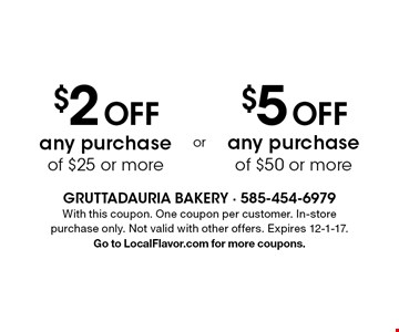 $2 off any purchase of $25 or more OR $5 off any purchase of $50 or more. With this coupon. One coupon per customer. In-store purchase only. Not valid with other offers. Expires 12-1-17. Go to LocalFlavor.com for more coupons.