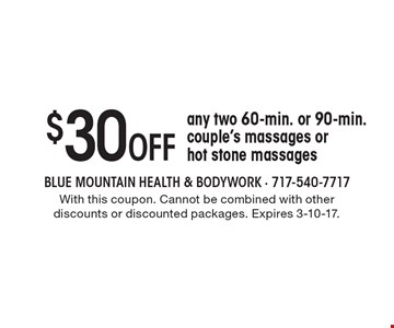 $30 OFF any two 60-min. or 90-min. couple's massages or hot stone massages. With this coupon. Cannot be combined with other discounts or discounted packages. Expires 3-10-17.