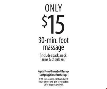 only $15 30-min. foot massage (includes back, neck, arms & shoulders). With this coupon. Not valid with other offers and gift certificates. Offer expires 3/17/17.