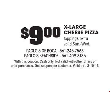 $9.00 X-Large Cheese Pizza. Toppings extra. Valid Sun.-Wed. With this coupon. Cash only. Not valid with other offers or prior purchases. One coupon per customer. Valid thru 3-10-17.
