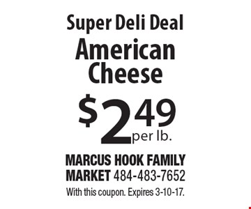 Super Deli Deal. $2.49 per lb. American Cheese. With this coupon. Expires 3-10-17.
