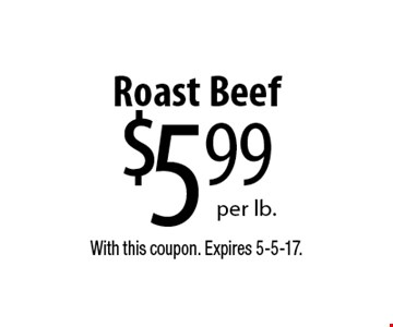 $599 per lb.Roast Beef. With this coupon. Expires 5-5-17.