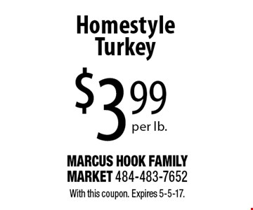 $399 per lb.Homestyle Turkey. With this coupon. Expires 5-5-17.