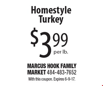 $3.99 per lb. Homestyle Turkey. With this coupon. Expires 6-9-17.
