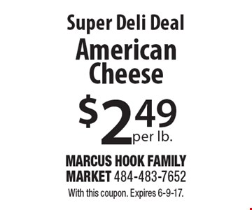 Super Deli Deal $2.49 per lb.American Cheese. With this coupon. Expires 6-9-17.