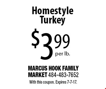 Homestyle Turkey $3.99 per lb. With this coupon. Expires 7-7-17.