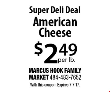 Super Deli Deal: American Cheese $2.49 per lb. With this coupon. Expires 7-7-17.