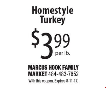 $3.99 per lb. homestyle turkey. With this coupon. Expires 8-11-17.