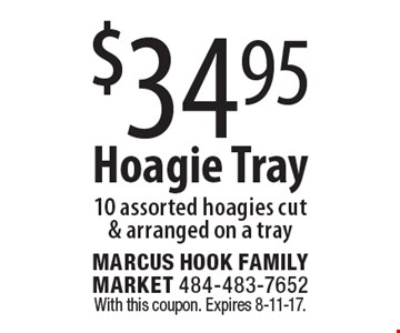 $34.95 hoagie tray. 10 assorted hoagies cut & arranged on a tray. With this coupon. Expires 8-11-17.