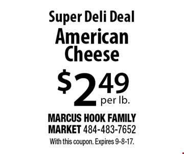 Super Deli Deal $2.49 per lb. American Cheese. With this coupon. Expires 9-8-17.