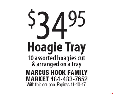 $34.95 Hoagie Tray. 10 assorted hoagies cut & arranged on a tray. With this coupon. Expires 11-10-17.