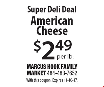 Super Deli Deal $2.49 per lb. American Cheese. With this coupon. Expires 11-10-17.
