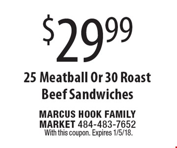 $29.99 25 Meatball Or 30 Roast Beef Sandwiches. With this coupon. Expires 1/5/18.