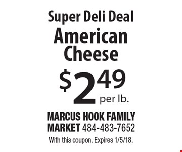 Super Deli Deal $2.49 per lb. American Cheese. With this coupon. Expires 1/5/18.