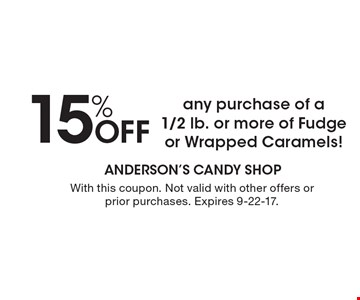 15% OFF any purchase of a1/2 lb. or more of Fudge or Wrapped Caramels!. With this coupon. Not valid with other offers or prior purchases. Expires 9-22-17.