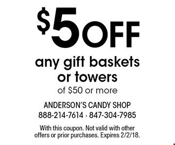 $5 Off any gift basketsor towers of $50 or more. With this coupon. Not valid with other offers or prior purchases. Expires 2/2/18.