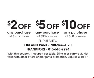 $2 OFF any purchase of $15 or more OR $5 OFF any purchase of $30 or more OR $10 OFF any purchase of $50 or more. With this coupon. 1 coupon per table. Dine in or carry-out. Not valid with other offers or margarita promotion. Expires 3-10-17.