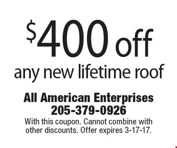 $400 off any new lifetime roof. With this coupon. Cannot combine with other discounts. Offer expires 3-17-17.