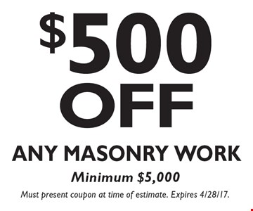 $500 Off Any Masonry Work. Minimum $5,000. Must present coupon at time of estimate. Expires 4/28/17.