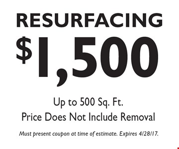 $1,500 Resurfacing. Up to 500 Sq. Ft. Price does not include removal. Must present coupon at time of estimate. Expires 4/28/17.