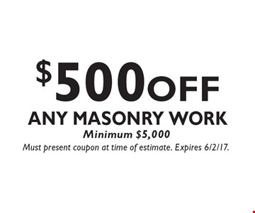 $500 OFF Any Masonry Work, Minimum $5,000. Must present coupon at time of estimate. Expires 6/2/17.