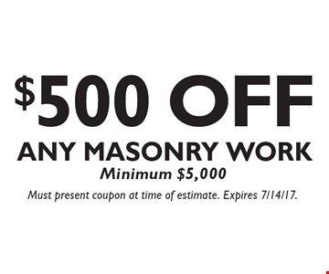 $500 OFF Any Masonry Work. Minimum $5,000. Must present coupon at time of estimate. Expires 7/14/17.