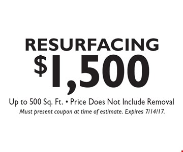 $1,500 Resurfacing. Up to 500 Sq. Ft. - Price Does Not Include Removal. Must present coupon at time of estimate. Expires 7/14/17.
