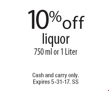 10%off liquor750 ml or 1 Liter. Cash and carry only. Expires 5-31-17. SS