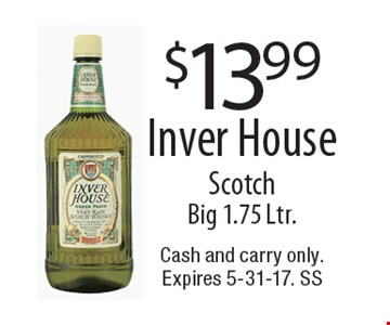 $13.99 Inver House Scotch Big 1.75 Ltr.. Cash and carry only. Expires 5-31-17. SS