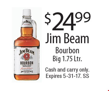 $24.99 Jim Beam Bourbon Big 1.75 Ltr.. Cash and carry only. Expires 5-31-17. SS