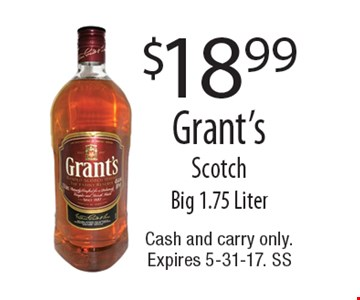$18.99 Grant's Scotch Big 1.75 Liter. Cash and carry only. Expires 5-31-17. SS