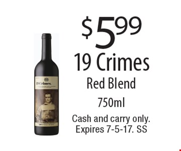$5.99 19 Crimes Red Blend 750ml. Cash and carry only. Expires 7-5-17. SS