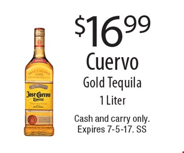 $16.99 Cuervo Gold Tequila 1 Liter. Cash and carry only. Expires 7-5-17. SS