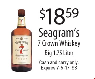 $18.59 Seagram's 7 Crown Whiskey Big 1.75 Ltr. Cash and carry only. Expires 7-5-17. SS