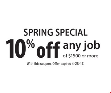 SPRING SPECIAL 10% off any job of $1500 or more. With this coupon. Offer expires 4-28-17.