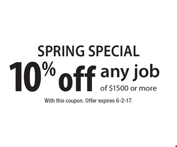SPRING SPECIAL 10% off any job of $1500 or more. With this coupon. Offer expires 6-2-17.