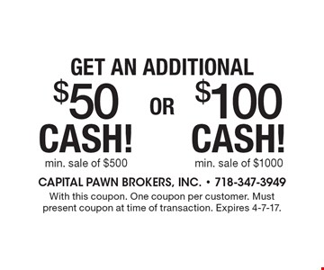 Get an additional $50 CASH! Min. sale of $500 OR $100 CASH! Min. sale of $1000. With this coupon. One coupon per customer. Must present coupon at time of transaction. Expires 4-7-17.