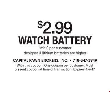 $2.99 watch battery. Limit 2 per customer. Designer & lithium batteries are higher. With this coupon. One coupon per customer. Must present coupon at time of transaction. Expires 4-7-17.