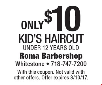 Only $10 for kid's haircut. Under 12 years old. With this coupon. Not valid with other offers. Offer expires 3/10/17.
