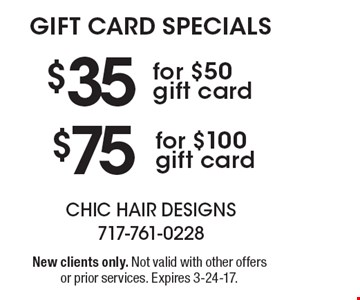 GIFT CARD SPECIALS. $75 for $100 gift card OR $35 for $50 gift card. New clients only. Not valid with other offers or prior services. Expires 3-24-17.