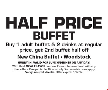 Half Price Buffet. Buy 1 adult buffet & 2 drinks at regular price, get 2nd buffet half off. HURRY IN, VALID FOR LUNCH/DINNER ON ANY DAY! With this LOCAL FLAVOR coupon. Cannot be combined with any other offers. One per table. Dine in only. Some restrictions apply. Sorry, no split checks. Offer expires 5/12/17.