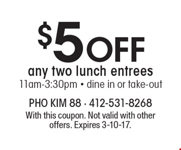 $5 Off any two lunch entrees. 11am-3:30pm. Dine in or take-out. With this coupon. Not valid with other offers. Expires 3-10-17.