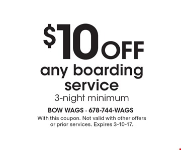 $10 Off any boarding service, 3-night minimum. With this coupon. Not valid with other offers or prior services. Expires 3-10-17.