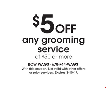 $5 Off any grooming service of $50 or more. With this coupon. Not valid with other offersor prior services. Expires 3-10-17.