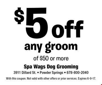 $5 off any groom of $50 or more. With this coupon. Not valid with other offers or prior services. Expires 6-9-17.