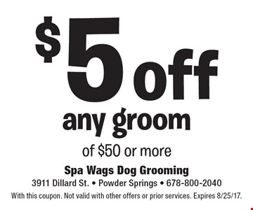 $5 off any groom of $50 or more. With this coupon. Not valid with other offers or prior services. Expires 8/25/17.