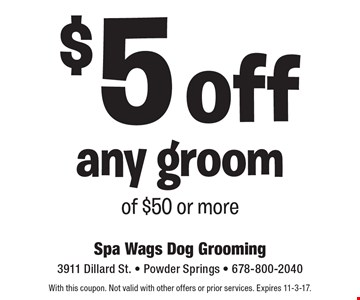 $5 off any groom of $50 or more. With this coupon. Not valid with other offers or prior services. Expires 11-3-17.