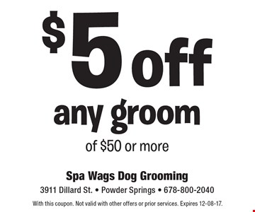 $5 off any groom of $50 or more. With this coupon. Not valid with other offers or prior services. Expires 12-08-17.